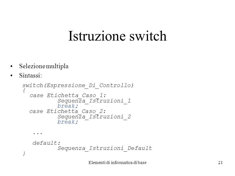 Elementi di informatica di base21 Istruzione switch Selezione multipla Sintassi: switch(Espressione_Di_Controllo) { case Etichetta_Caso_1: Sequenza_Istruzioni_1 break; case Etichetta_Caso_2: Sequenza_Istruzioni_2 break;...