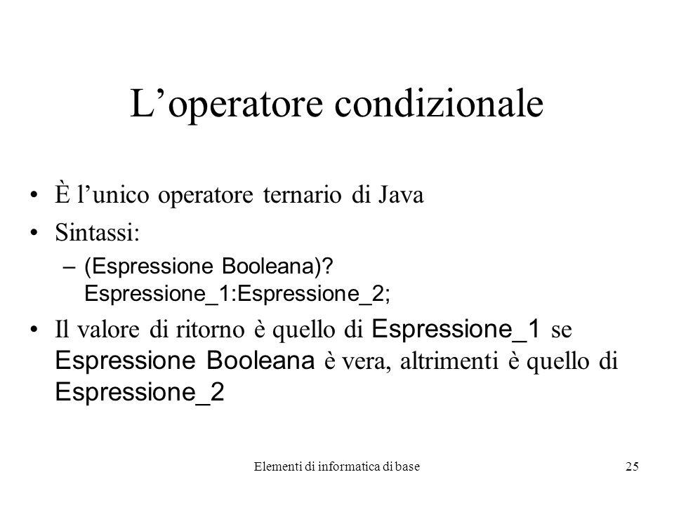 Elementi di informatica di base25 Loperatore condizionale È lunico operatore ternario di Java Sintassi: –(Espressione Booleana).