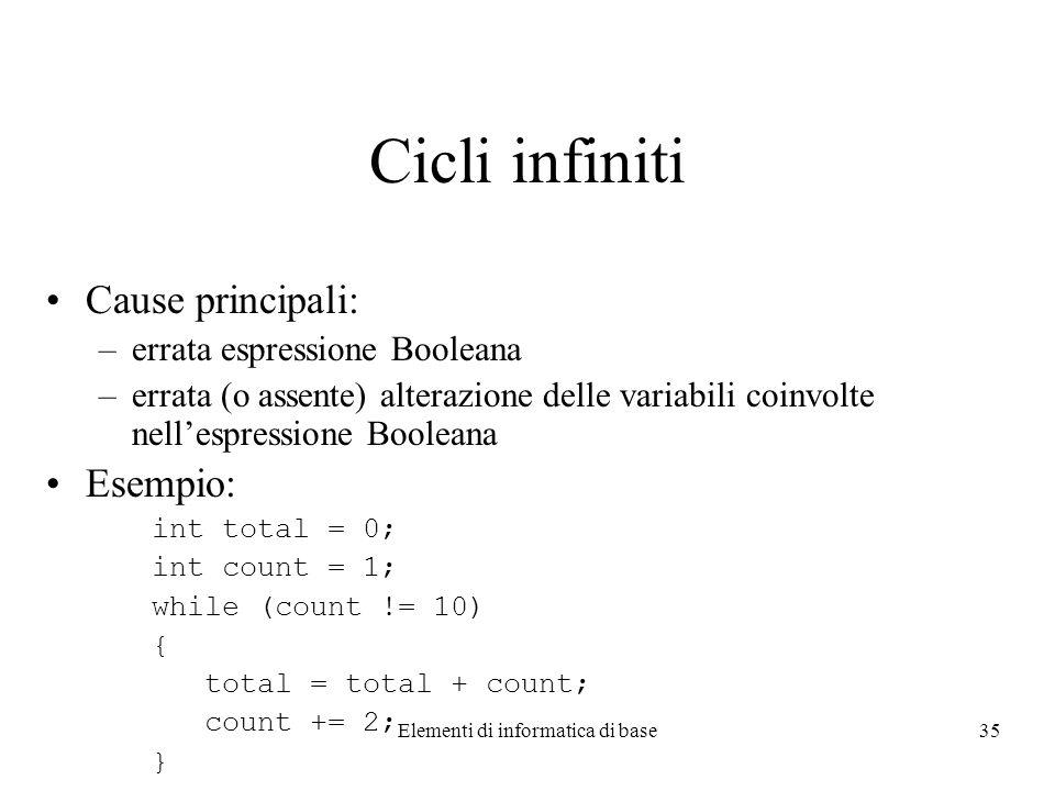 Elementi di informatica di base35 Cicli infiniti Cause principali: –errata espressione Booleana –errata (o assente) alterazione delle variabili coinvolte nellespressione Booleana Esempio: int total = 0; int count = 1; while (count != 10) { total = total + count; count += 2; }