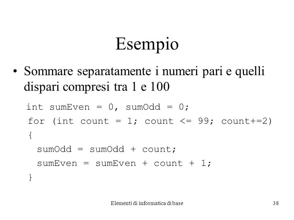 Elementi di informatica di base38 Esempio Sommare separatamente i numeri pari e quelli dispari compresi tra 1 e 100 int sumEven = 0, sumOdd = 0; for (int count = 1; count <= 99; count+=2) { sumOdd = sumOdd + count; sumEven = sumEven + count + 1; }