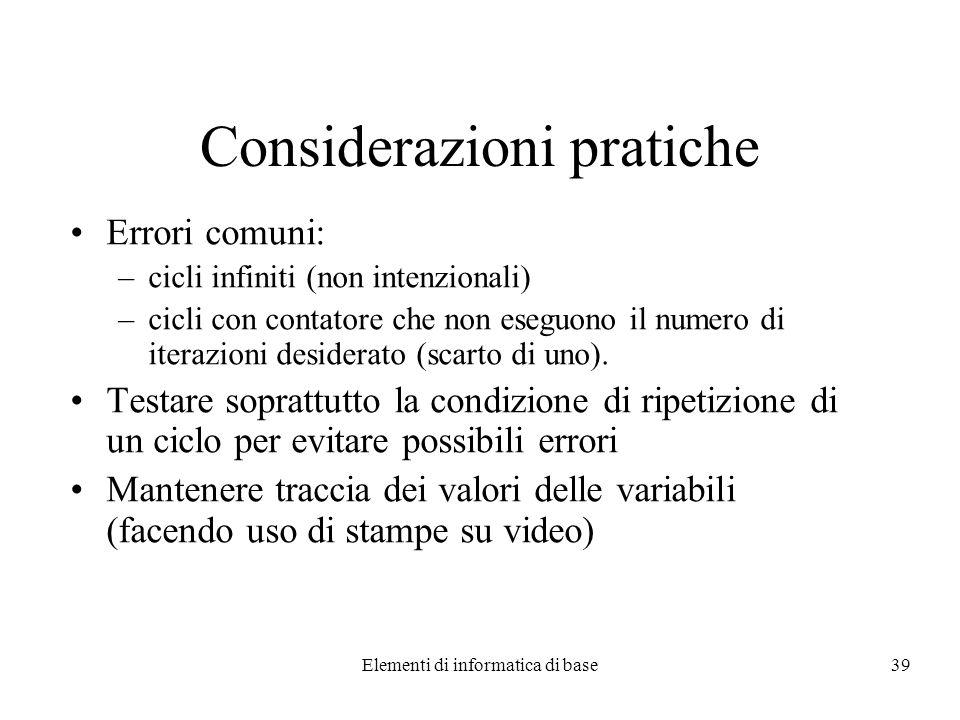 Elementi di informatica di base39 Considerazioni pratiche Errori comuni: –cicli infiniti (non intenzionali) –cicli con contatore che non eseguono il numero di iterazioni desiderato (scarto di uno).