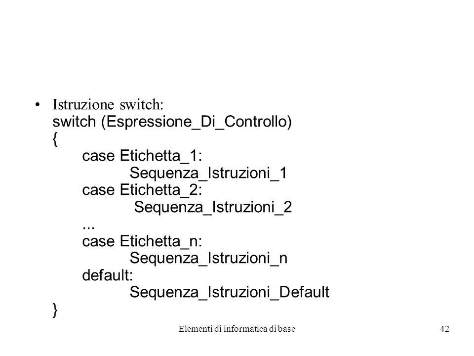 Elementi di informatica di base42 Istruzione switch: switch (Espressione_Di_Controllo) { case Etichetta_1: Sequenza_Istruzioni_1 case Etichetta_2: Sequenza_Istruzioni_2...