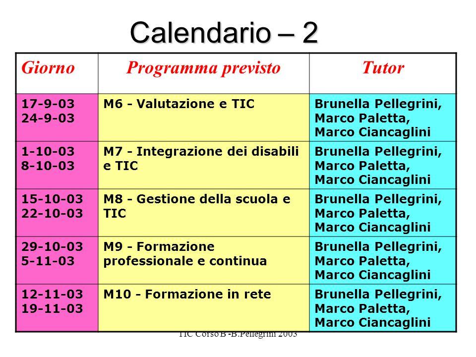 TIC Corso B -B.Pellegrini 2003 Calendario – 2 GiornoProgramma previstoTutor 17-9-03 24-9-03 M6 - Valutazione e TICBrunella Pellegrini, Marco Paletta, Marco Ciancaglini 1-10-03 8-10-03 M7 - Integrazione dei disabili e TIC Brunella Pellegrini, Marco Paletta, Marco Ciancaglini 15-10-03 22-10-03 M8 - Gestione della scuola e TIC Brunella Pellegrini, Marco Paletta, Marco Ciancaglini 29-10-03 5-11-03 M9 - Formazione professionale e continua Brunella Pellegrini, Marco Paletta, Marco Ciancaglini 12-11-03 19-11-03 M10 - Formazione in reteBrunella Pellegrini, Marco Paletta, Marco Ciancaglini