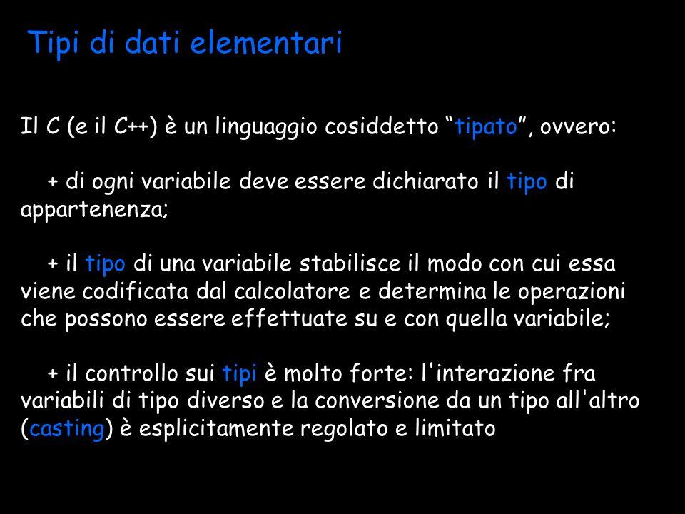 Tipi di dati elementari Il C (e il C++) è un linguaggio cosiddetto tipato, ovvero: + di ogni variabile deve essere dichiarato il tipo di appartenenza; + il tipo di una variabile stabilisce il modo con cui essa viene codificata dal calcolatore e determina le operazioni che possono essere effettuate su e con quella variabile; + il controllo sui tipi è molto forte: l interazione fra variabili di tipo diverso e la conversione da un tipo all altro (casting) è esplicitamente regolato e limitato