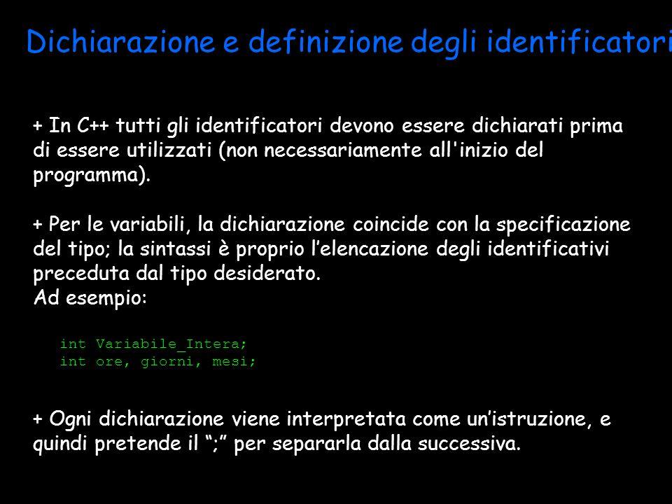 Dichiarazione e definizione degli identificatori + In C++ tutti gli identificatori devono essere dichiarati prima di essere utilizzati (non necessariamente all inizio del programma).