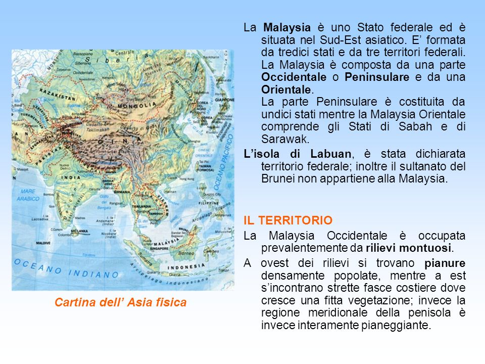 Cartina dell Asia fisica La Malaysia è uno Stato federale ed è situata nel Sud-Est asiatico. E formata da tredici stati e da tre territori federali. L