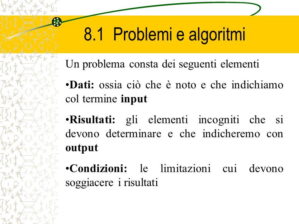 8.1 Problemi e algoritmi Un problema consta dei seguenti elementi Dati: ossia ciò che è noto e che indichiamo col termine input Risultati: gli element