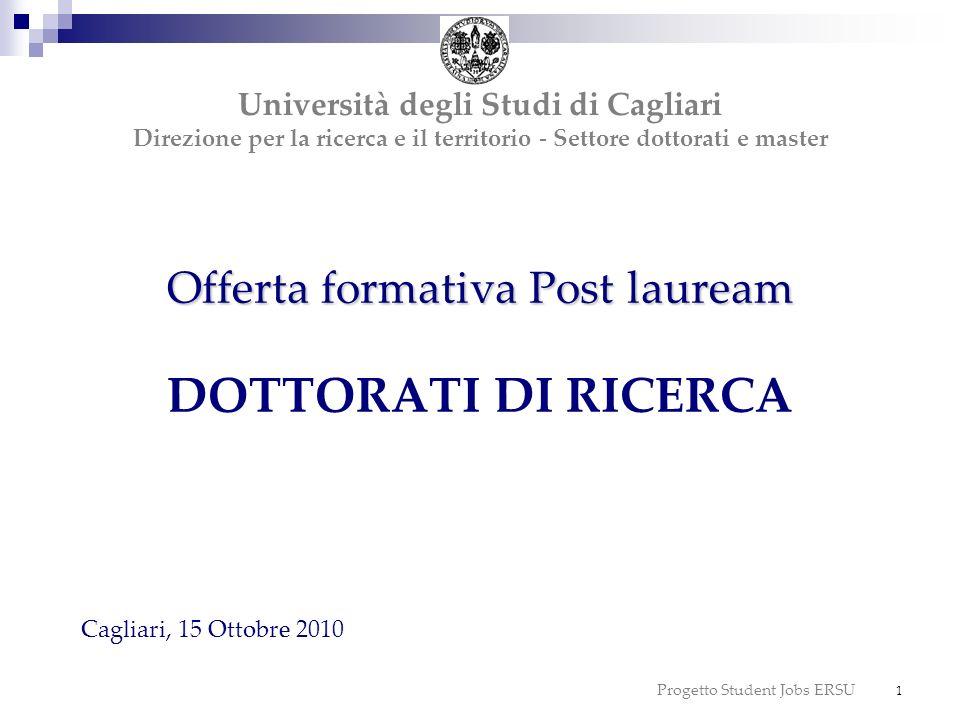 Progetto Student Jobs ERSU 12 Corsi di dottorato dellUniversità di Cagliari programmati per lanno accademico 2010/2011 - XXVI ciclo: 35 corsi, 30 dei quali afferenti a scuole di dottorato, strutture istituite sulla base del decreto ministeriale sulla programmazione universitaria 2004-2006 (D.M.