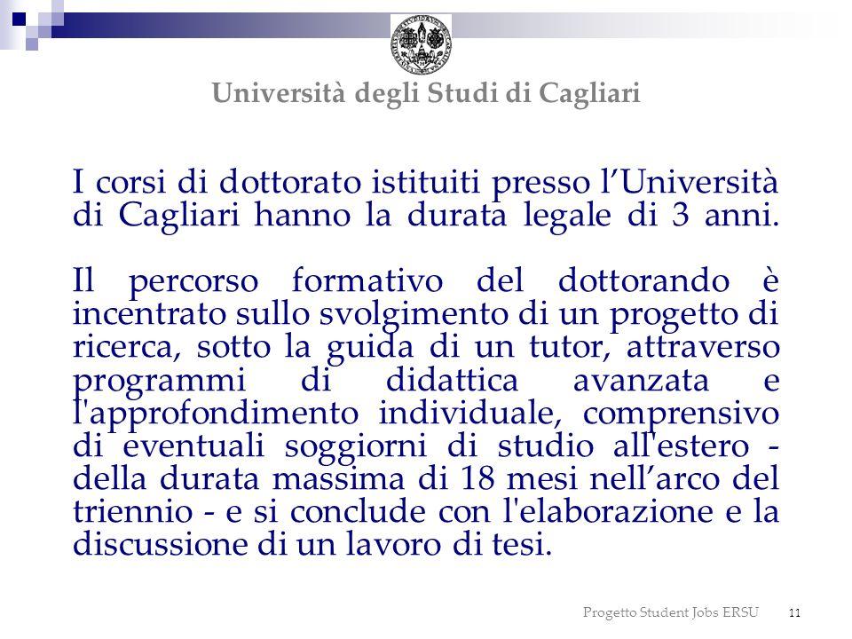 Progetto Student Jobs ERSU 11 I corsi di dottorato istituiti presso lUniversità di Cagliari hanno la durata legale di 3 anni. Il percorso formativo de