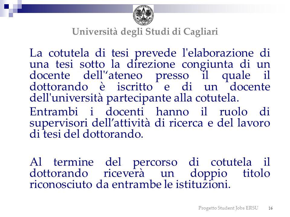 Progetto Student Jobs ERSU 16 dottorato Università degli Studi di Cagliari La cotutela di tesi prevede l'elaborazione di una tesi sotto la direzione c