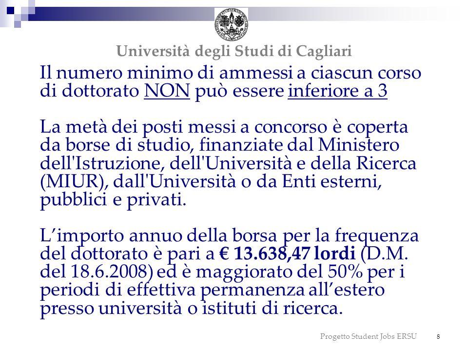 Progetto Student Jobs ERSU 9 Beneficiari di borsa di studio Non beneficiari di borsa di studio Beneficiari di borsa di studio La borsa viene erogata esclusivamente a coloro che non possiedono un reddito annuo personale complessivo lordo superiore a 13.752,00 Non beneficiari di borsa di studio I candidati ammessi al dottorato non aventi diritto alla borsa sono tenuti al pagamento di tasse annuali Università degli Studi di Cagliari
