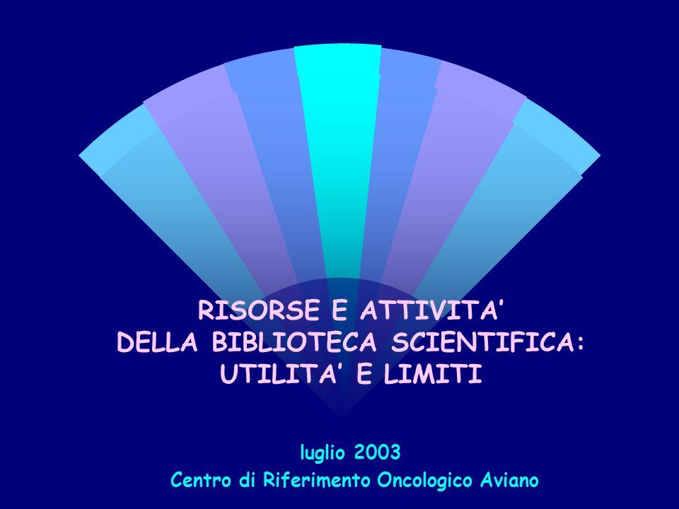 RISORSE E ATTIVITA DELLA BIBLIOTECA SCIENTIFICA: UTILITA E LIMITI luglio 2003 Centro di Riferimento Oncologico Aviano