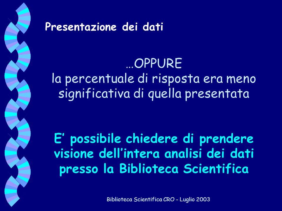 Biblioteca Scientifica CRO - Luglio 2003 …OPPURE la percentuale di risposta era meno significativa di quella presentata E possibile chiedere di prende