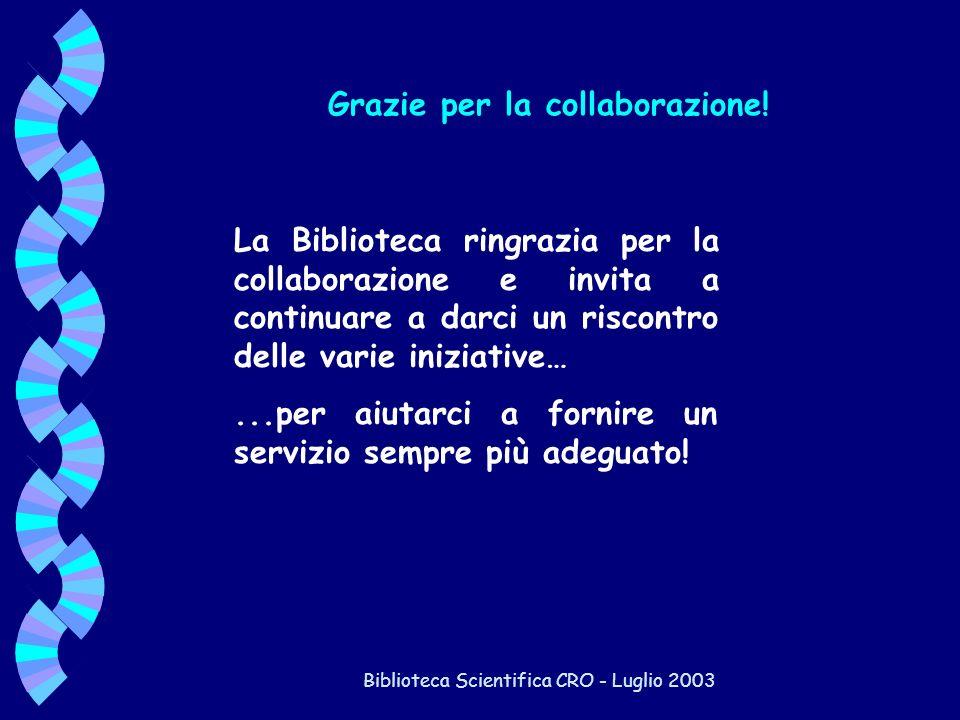 Biblioteca Scientifica CRO - Luglio 2003 Grazie per la collaborazione! La Biblioteca ringrazia per la collaborazione e invita a continuare a darci un