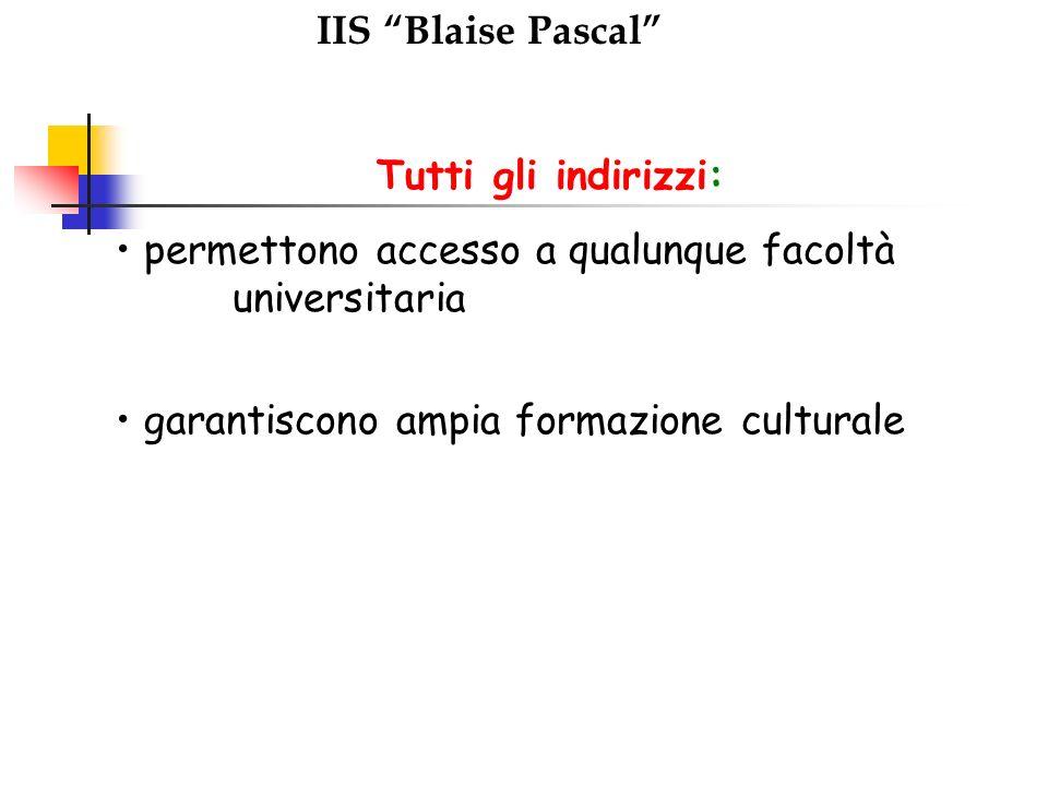 IIS Blaise Pascal Tutti gli indirizzi: permettono accesso a qualunque facoltà universitaria garantiscono ampia formazione culturale