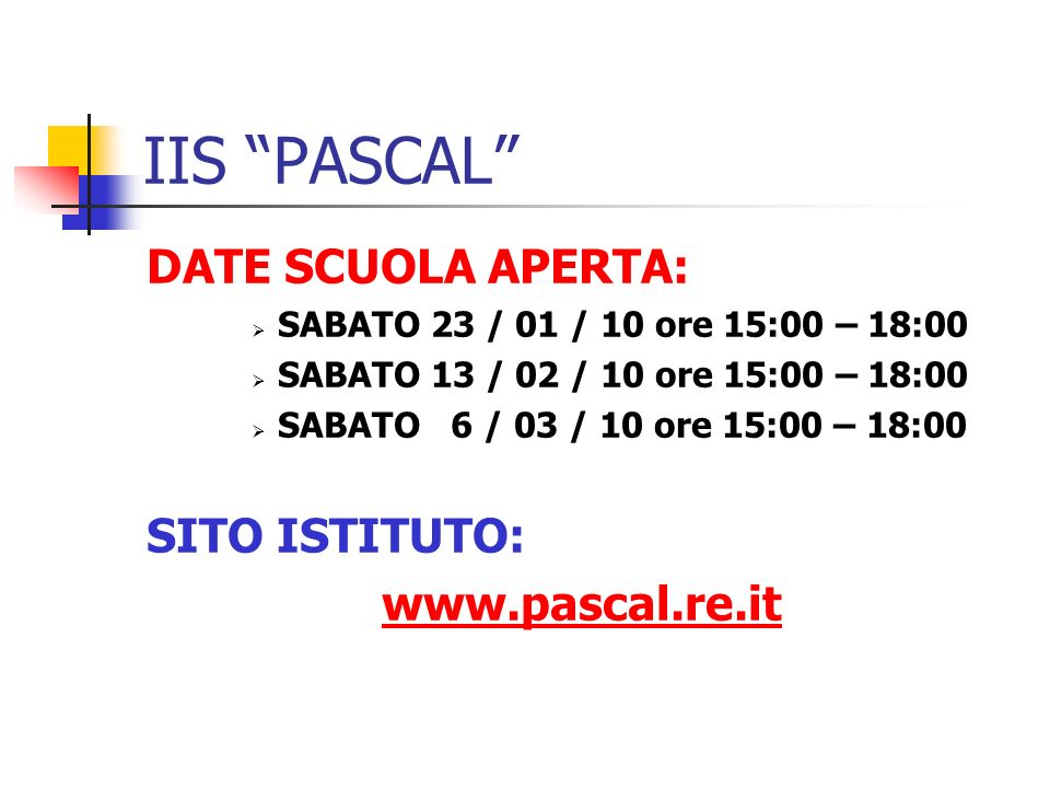 IIS PASCAL DATE SCUOLA APERTA: SABATO 23 / 01 / 10 ore 15:00 – 18:00 SABATO 13 / 02 / 10 ore 15:00 – 18:00 SABATO 6 / 03 / 10 ore 15:00 – 18:00 SITO ISTITUTO: www.pascal.re.it