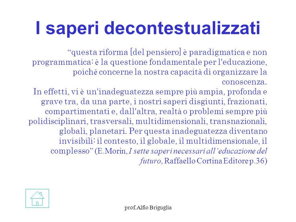 prof.Alfio Briguglia I saperi decontestualizzati questa riforma [del pensiero] è paradigmatica e non programmatica: è la questione fondamentale per l educazione, poich é concerne la nostra capacit à di organizzare la conoscenza.