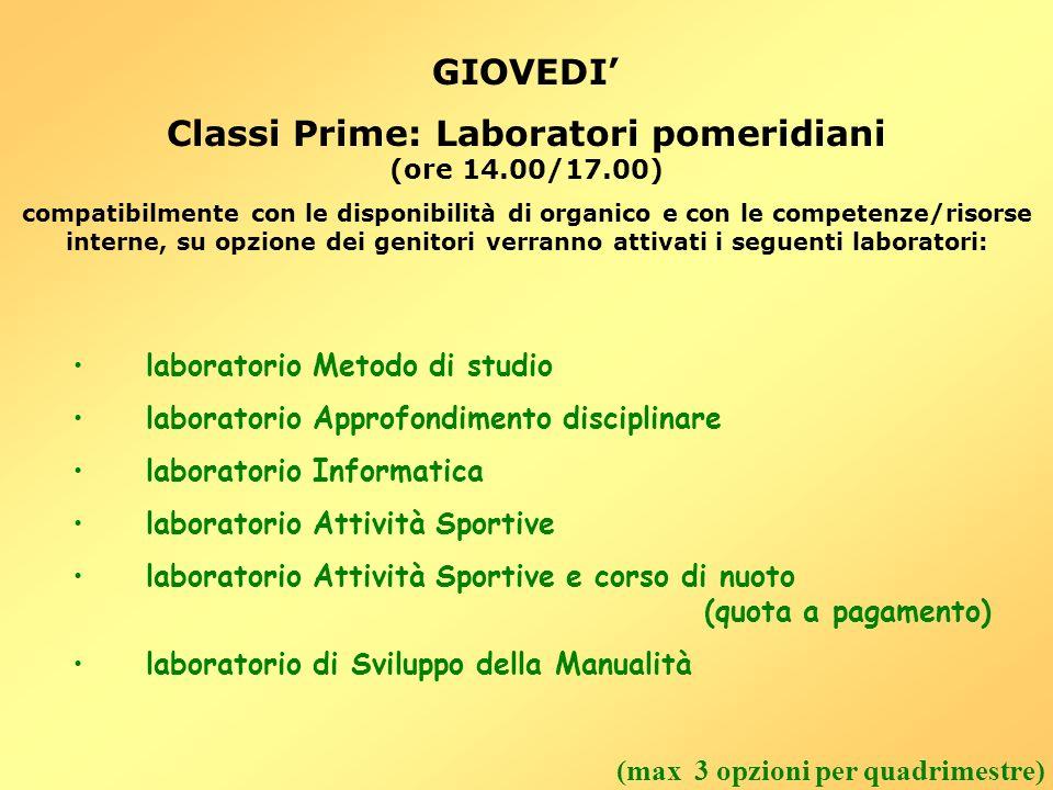 GIOVEDI Classi Prime: Laboratori pomeridiani (ore 14.00/17.00) compatibilmente con le disponibilità di organico e con le competenze/risorse interne, s