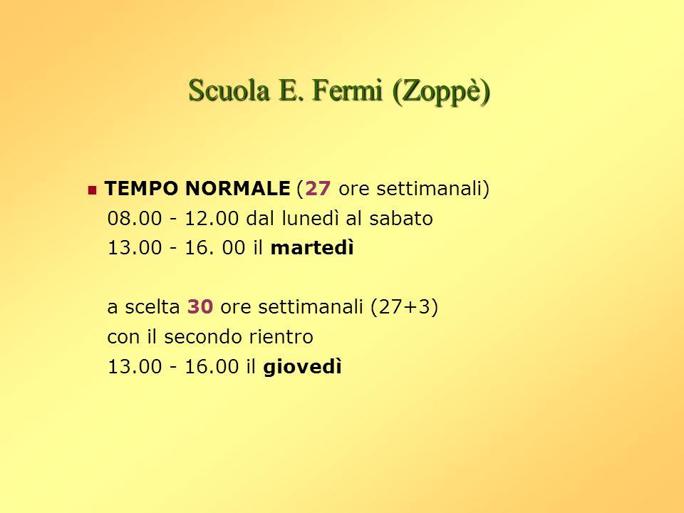Scuola E. Fermi (Zoppè) TEMPO NORMALE (27 ore settimanali) 08.00 - 12.00 dal lunedì al sabato 13.00 - 16. 00 il martedì a scelta 30 ore settimanali (2