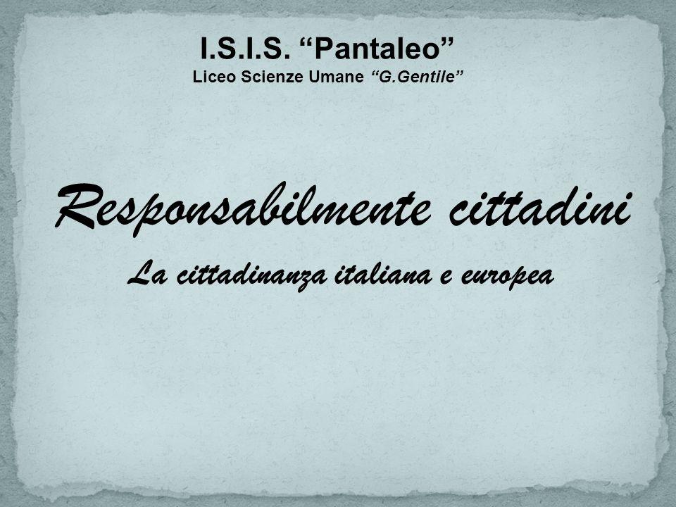 Responsabilmente cittadini La cittadinanza italiana e europea I.S.I.S. Pantaleo Liceo Scienze Umane G.Gentile