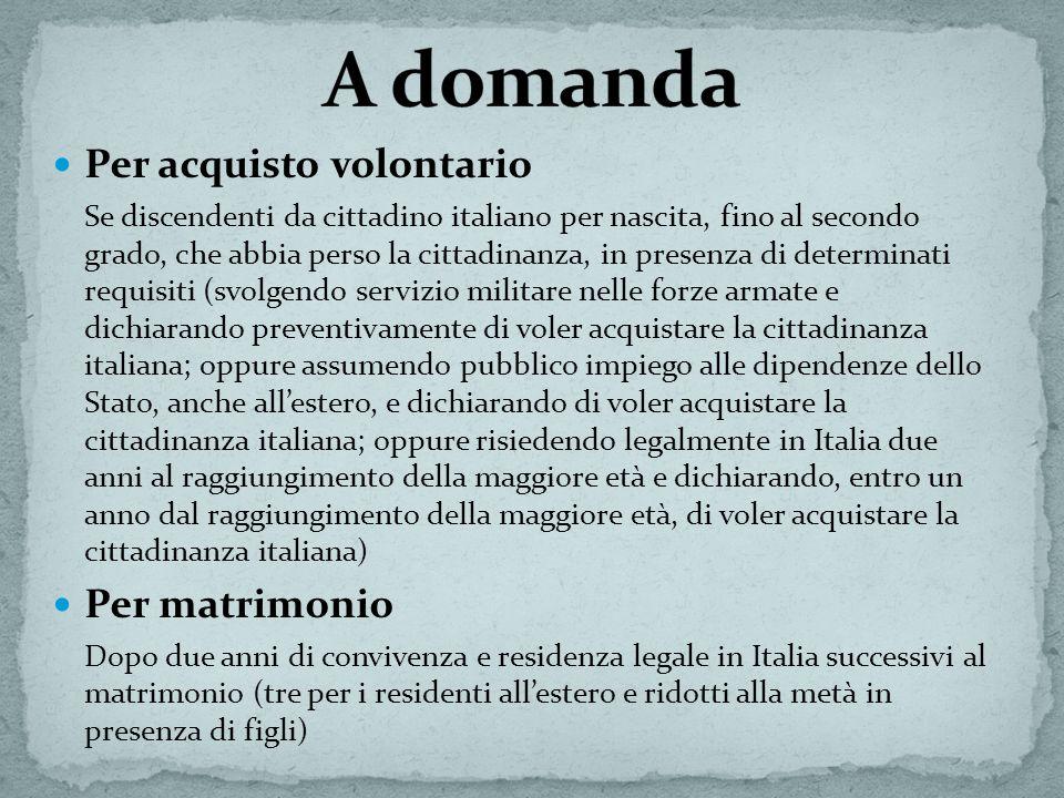 Per acquisto volontario Se discendenti da cittadino italiano per nascita, fino al secondo grado, che abbia perso la cittadinanza, in presenza di deter