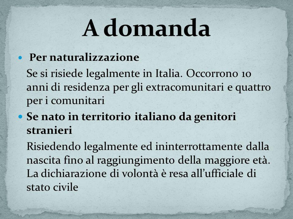 P er naturalizzazione Se si risiede legalmente in Italia. Occorrono 10 anni di residenza per gli extracomunitari e quattro per i comunitari Se nato in