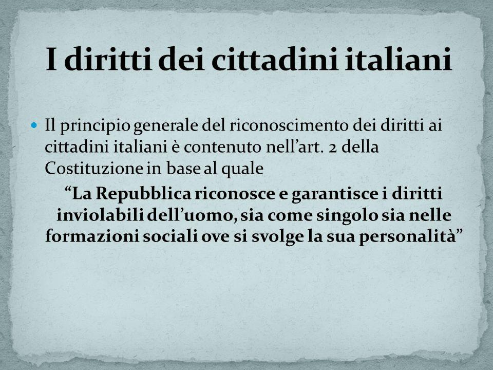 Il principio generale del riconoscimento dei diritti ai cittadini italiani è contenuto nellart. 2 della Costituzione in base al quale La Repubblica ri