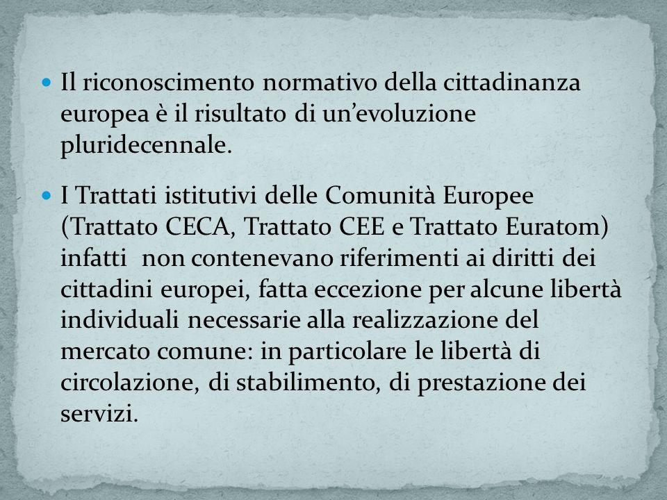 Il riconoscimento normativo della cittadinanza europea è il risultato di unevoluzione pluridecennale. I Trattati istitutivi delle Comunità Europee (Tr