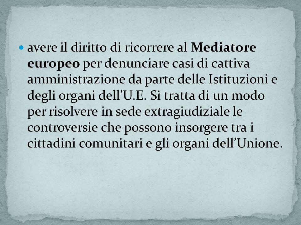 avere il diritto di ricorrere al Mediatore europeo per denunciare casi di cattiva amministrazione da parte delle Istituzioni e degli organi dellU.E. S