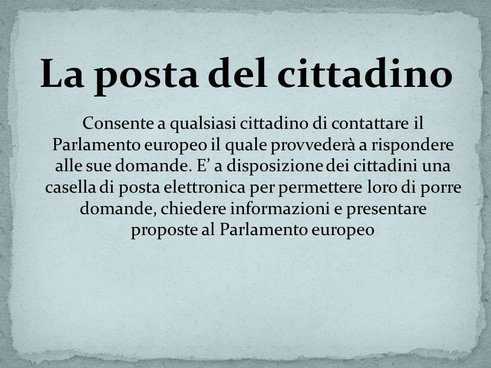 La posta del cittadino Consente a qualsiasi cittadino di contattare il Parlamento europeo il quale provvederà a rispondere alle sue domande. E a dispo