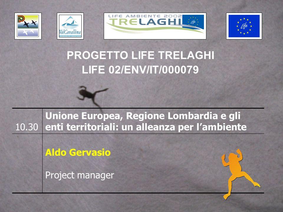 10.30 Unione Europea, Regione Lombardia e gli enti territoriali: un alleanza per lambiente Aldo Gervasio Project manager PROGETTO LIFE TRELAGHI LIFE 02/ENV/IT/000079