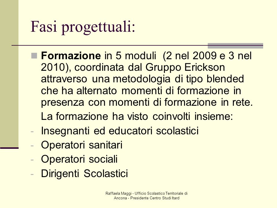 Raffaela Maggi - Ufficio Scolastico Territoriale di Ancona - Presidente Centro Studi Itard Fasi progettuali: Formazione in 5 moduli (2 nel 2009 e 3 ne
