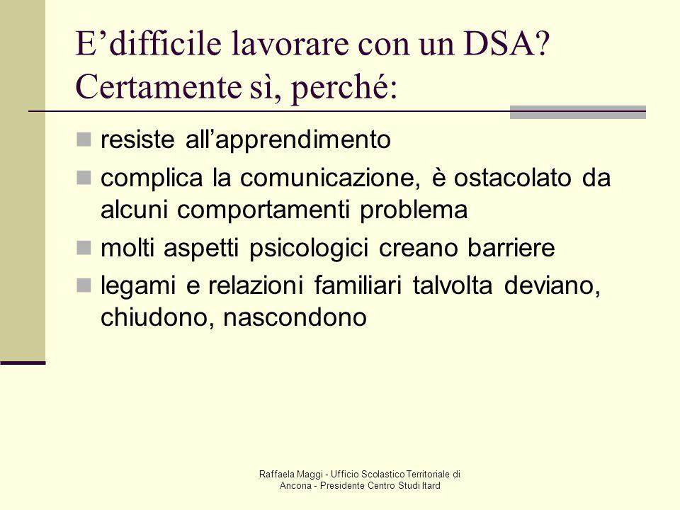 Raffaela Maggi - Ufficio Scolastico Territoriale di Ancona - Presidente Centro Studi Itard Edifficile lavorare con un DSA? Certamente sì, perché: resi