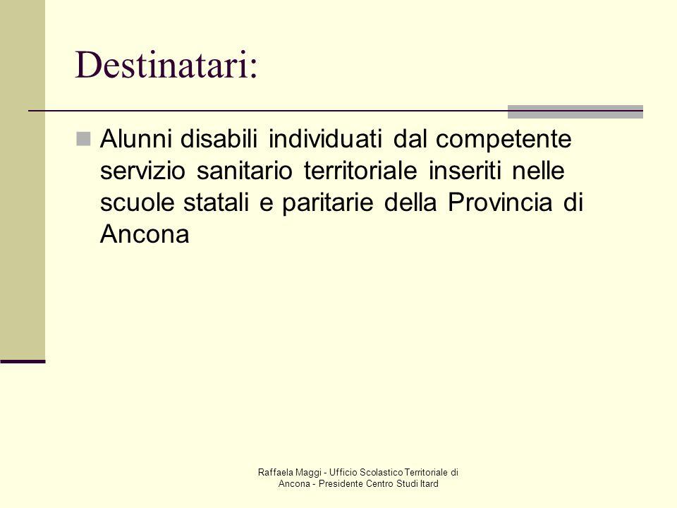 Raffaela Maggi - Ufficio Scolastico Territoriale di Ancona - Presidente Centro Studi Itard Destinatari: Alunni disabili individuati dal competente ser