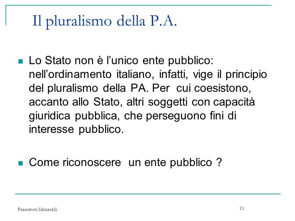 Francesco Monacelli 11 Il pluralismo della P.A. Lo Stato non è lunico ente pubblico: nellordinamento italiano, infatti, vige il principio del pluralis