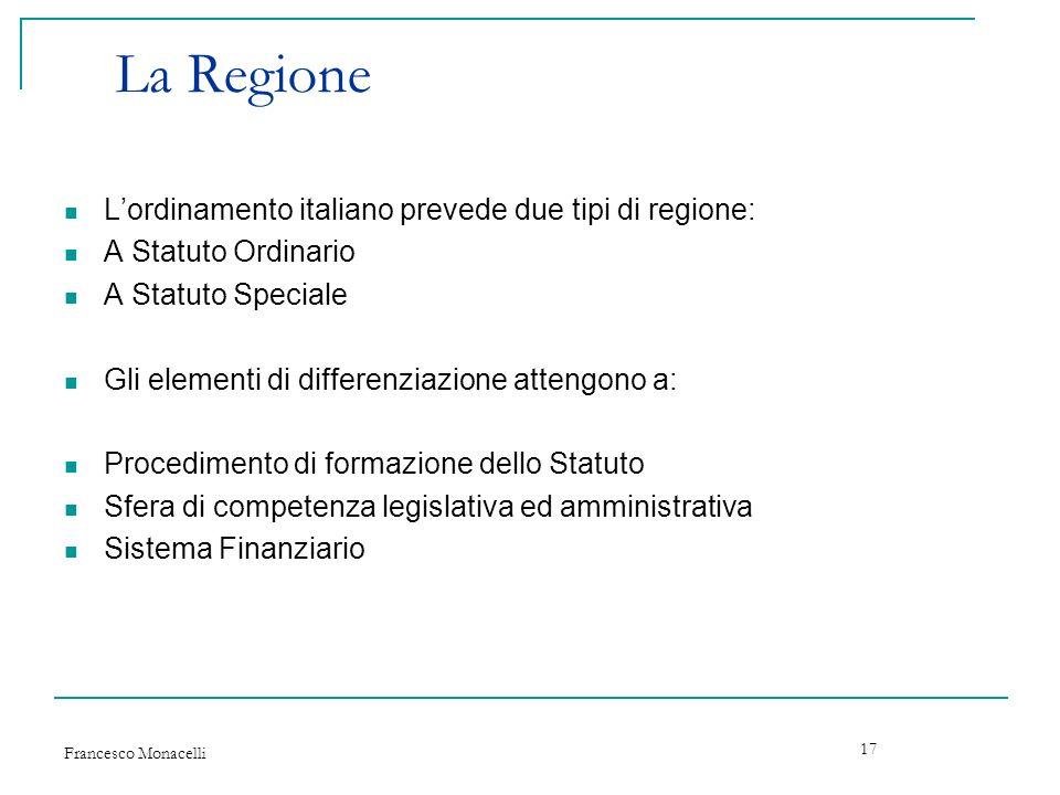 Francesco Monacelli 17 La Regione Lordinamento italiano prevede due tipi di regione: A Statuto Ordinario A Statuto Speciale Gli elementi di differenzi