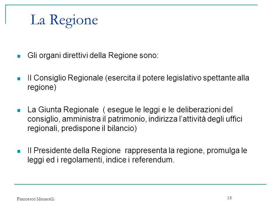 Francesco Monacelli 18 La Regione Gli organi direttivi della Regione sono: Il Consiglio Regionale (esercita il potere legislativo spettante alla regio