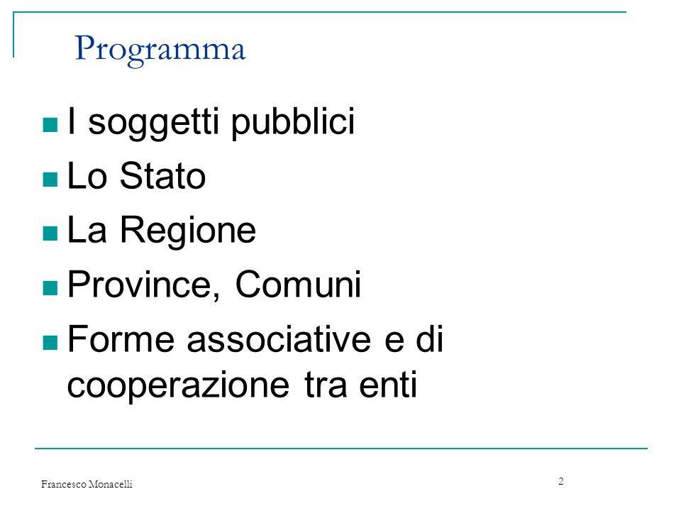 Francesco Monacelli 2 Programma I soggetti pubblici Lo Stato La Regione Province, Comuni Forme associative e di cooperazione tra enti