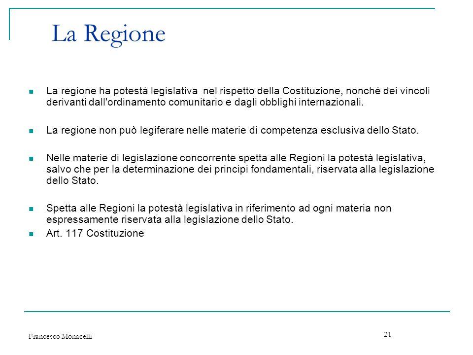 Francesco Monacelli 21 La Regione La regione ha potestà legislativa nel rispetto della Costituzione, nonché dei vincoli derivanti dall'ordinamento com