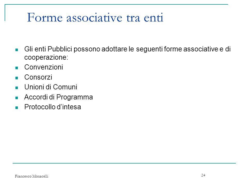 Francesco Monacelli 24 Forme associative tra enti Gli enti Pubblici possono adottare le seguenti forme associative e di cooperazione: Convenzioni Cons