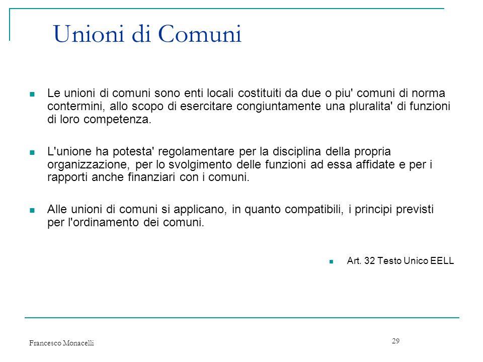 Francesco Monacelli 29 Unioni di Comuni Le unioni di comuni sono enti locali costituiti da due o piu' comuni di norma contermini, allo scopo di eserci