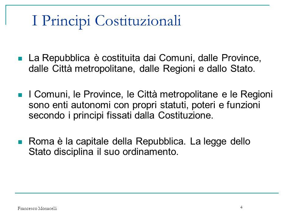 Francesco Monacelli 4 I Principi Costituzionali La Repubblica è costituita dai Comuni, dalle Province, dalle Città metropolitane, dalle Regioni e dall