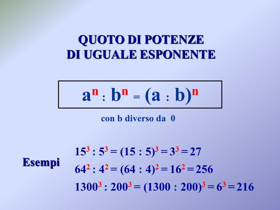 QUOTO DI POTENZE DI UGUALE ESPONENTE a n : b n = (a : b) n con b diverso da 0 Esempi 15 3 : 5 3 = (15 : 5) 3 = 3 3 = 27 64 2 : 4 2 = (64 : 4) 2 = 16 2 = 256 1300 3 : 200 3 = (1300 : 200) 3 = 6 3 = 216