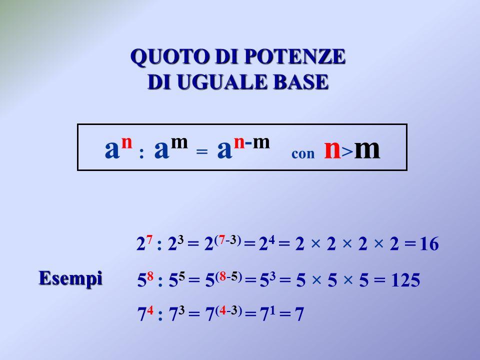 QUOTO DIPOTENZE QUOTO DI POTENZE DI UGUALEBASE DI UGUALE BASE a n : a m = a n-m con n > m Esempi 2 7 : 2 3 = 2 (7-3) = 2 4 = 2 × 2 × 2 × 2 = 16 5 8 : 5 5 = 5 (8-5) = 5 3 = 5 × 5 × 5 = 125 7 4 : 7 3 = 7 (4-3) = 7 1 = 7