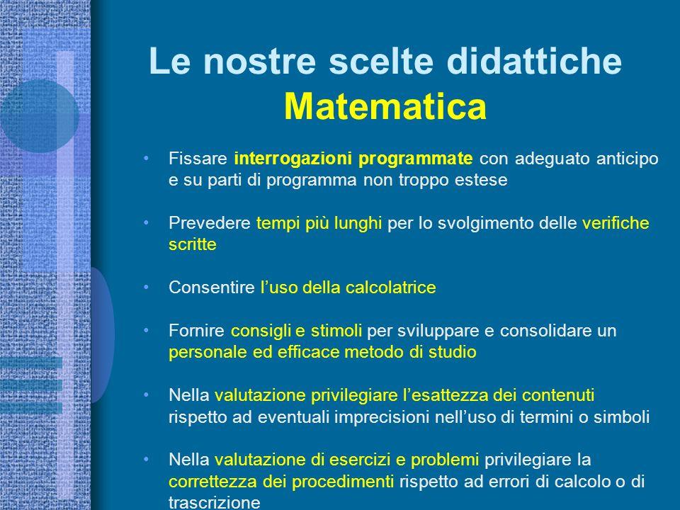 Le nostre scelte didattiche Matematica Fissare interrogazioni programmate con adeguato anticipo e su parti di programma non troppo estese Prevedere te