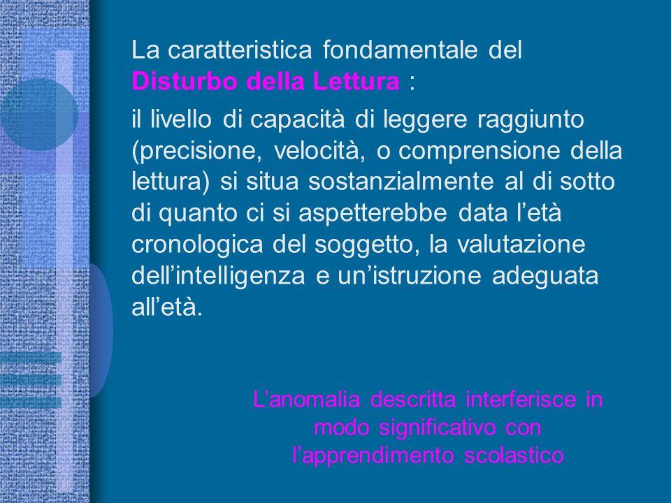 La caratteristica fondamentale del Disturbo della Lettura : il livello di capacità di leggere raggiunto (precisione, velocità, o comprensione della le