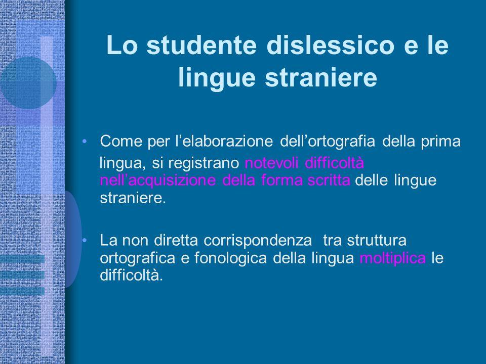 Lo studente dislessico e le lingue straniere Come per lelaborazione dellortografia della prima lingua, si registrano notevoli difficoltà nellacquisizione della forma scritta delle lingue straniere.