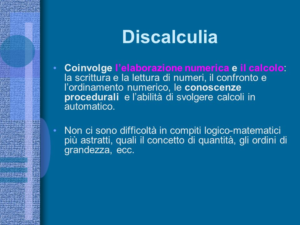Discalculia Coinvolge lelaborazione numerica e il calcolo: la scrittura e la lettura di numeri, il confronto e lordinamento numerico, le conoscenze procedurali e labilità di svolgere calcoli in automatico.