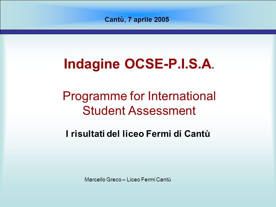 Indagine OCSE-P.I.S.A. Programme for International Student Assessment I risultati del liceo Fermi di Cantù Cantù, 7 aprile 2005 Marcello Greco – Liceo