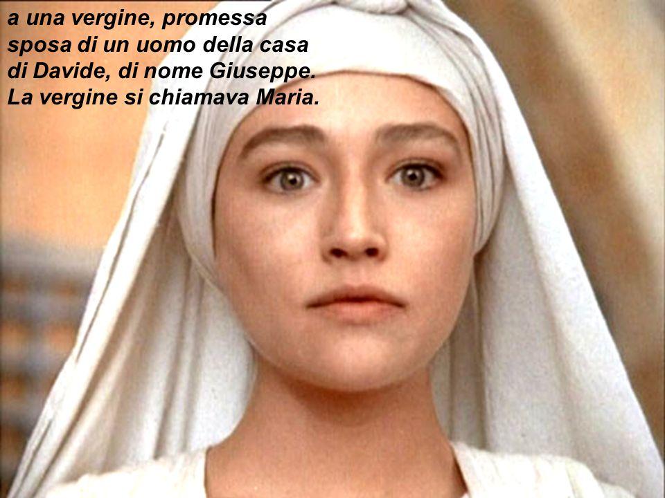 a una vergine, promessa sposa di un uomo della casa di Davide, di nome Giuseppe. La vergine si chiamava Maria.